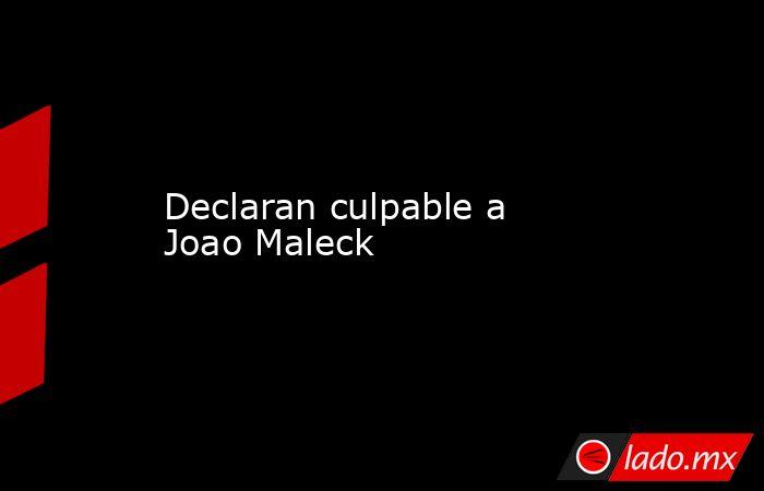 Declaran culpable a Joao Maleck. Noticias en tiempo real