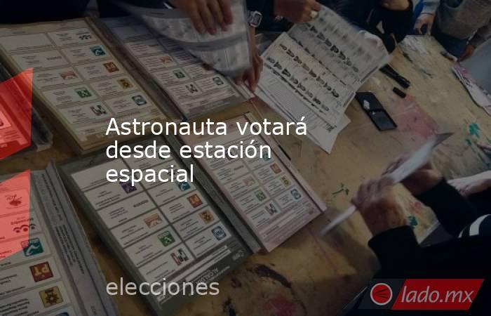 Astronauta votará desde estación espacial. Noticias en tiempo real