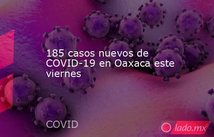 185 casos nuevos de COVID-19 en Oaxaca este viernes. Noticias en tiempo real