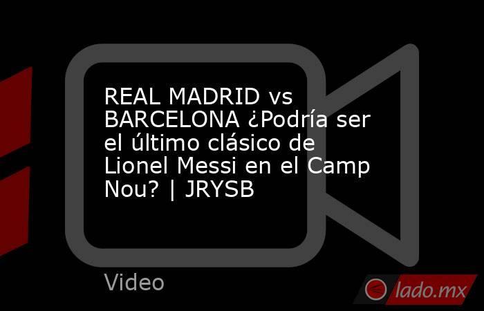 REAL MADRID vs BARCELONA ¿Podría ser el último clásico de Lionel Messi en el Camp Nou? | JRYSB. Noticias en tiempo real