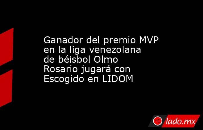 Ganador del premio MVP en la liga venezolana de béisbol Olmo Rosario jugará con Escogido en LIDOM. Noticias en tiempo real