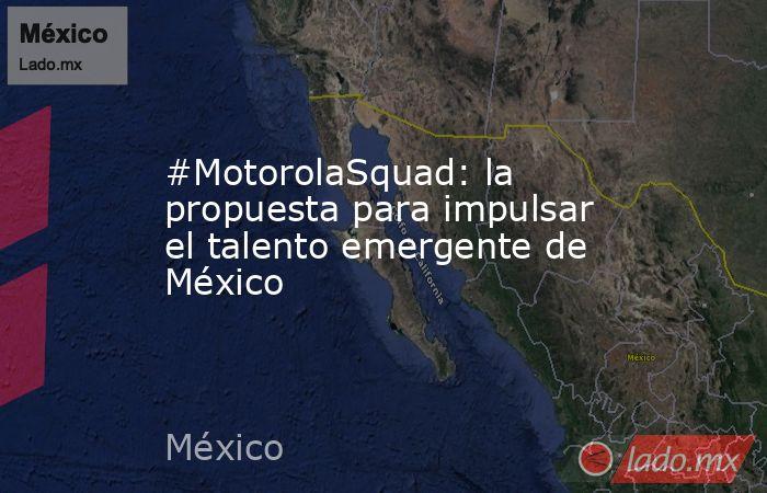 #MotorolaSquad: la propuesta para impulsar el talento emergente de México. Noticias en tiempo real