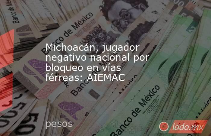Michoacán, jugador negativo nacional por bloqueo en vías férreas: AIEMAC. Noticias en tiempo real