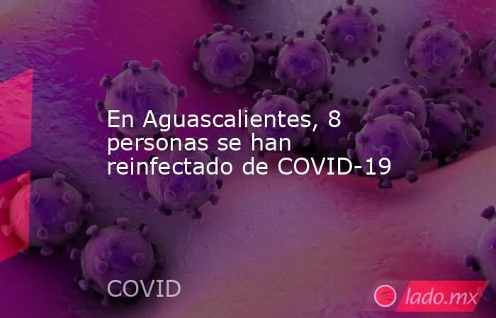 En Aguascalientes, 8 personas se han reinfectado de COVID-19. Noticias en tiempo real