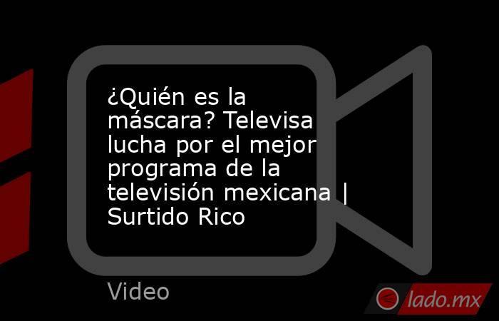 ¿Quién es la máscara? Televisa lucha por el mejor programa de la televisión mexicana   Surtido Rico. Noticias en tiempo real