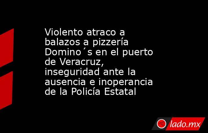 Violento atraco a balazos a pizzería Domino´s en el puerto de Veracruz, inseguridad ante la ausencia e inoperancia de la Policía Estatal. Noticias en tiempo real