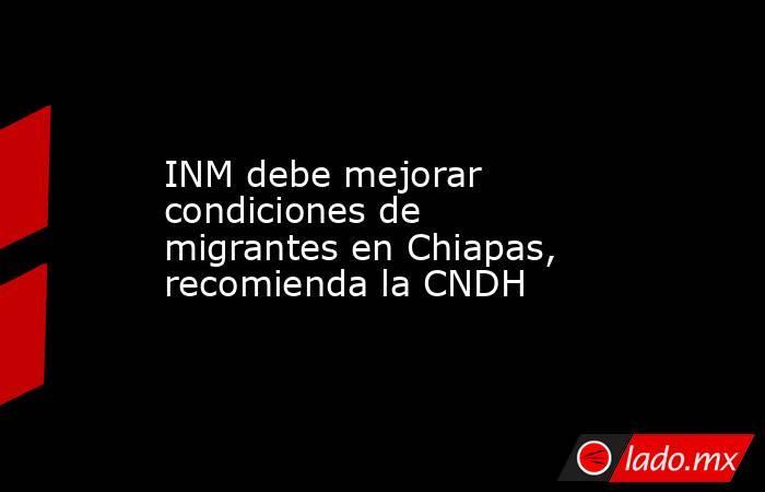 INM debe mejorar condiciones de migrantes en Chiapas, recomienda la CNDH. Noticias en tiempo real