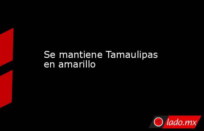 Se mantiene Tamaulipas en amarillo. Noticias en tiempo real