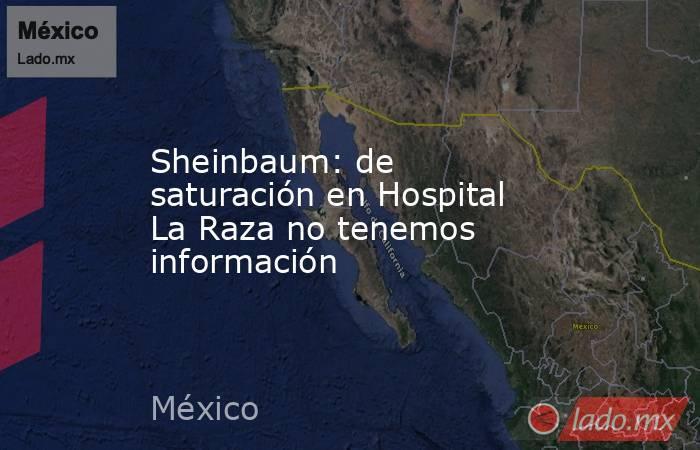 Sheinbaum: de saturación en Hospital La Raza no tenemos información. Noticias en tiempo real
