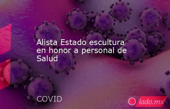 Alista Estado escultura en honor a personal de Salud. Noticias en tiempo real