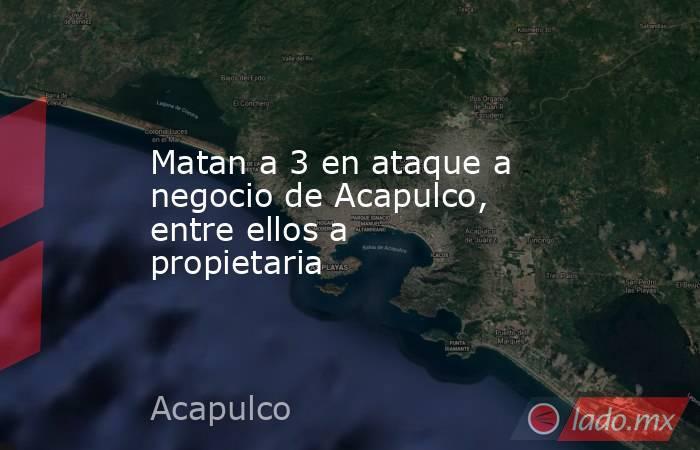 Matan a 3 en ataque a negocio de Acapulco, entre ellos a propietaria. Noticias en tiempo real