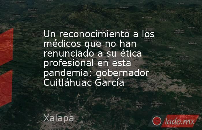 Un reconocimiento a los médicos que no han renunciado a su ética profesional en esta pandemia: gobernador Cuitláhuac García. Noticias en tiempo real