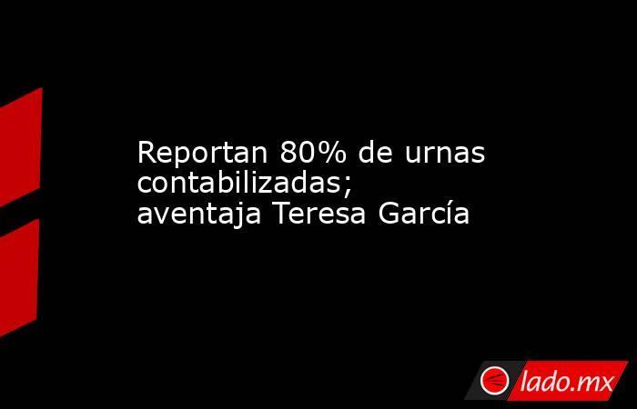 Reportan 80% de urnas contabilizadas; aventaja Teresa García. Noticias en tiempo real