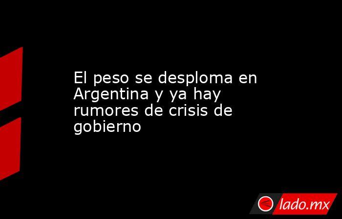 El peso se desploma en Argentina y ya hay rumores de crisis de gobierno. Noticias en tiempo real