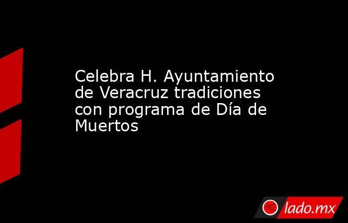 Celebra H. Ayuntamiento de Veracruz tradiciones con programa de Día de Muertos. Noticias en tiempo real