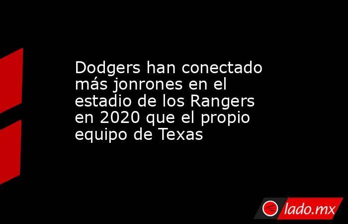 Dodgers han conectado más jonrones en el estadio de los Rangers en 2020 que el propio equipo de Texas . Noticias en tiempo real