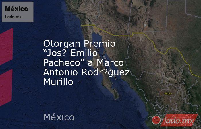 """Otorgan Premio """"Jos? Emilio Pacheco"""" a Marco Antonio Rodr?guez Murillo. Noticias en tiempo real"""