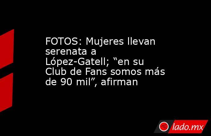 """FOTOS: Mujeres llevan serenata a López-Gatell; """"en su Club de Fans somos más de 90 mil"""", afirman. Noticias en tiempo real"""