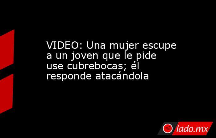 VIDEO: Una mujer escupe a un joven que le pide use cubrebocas; él responde atacándola. Noticias en tiempo real
