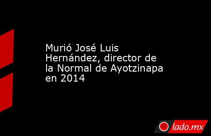 Murió José Luis Hernández, director de la Normal de Ayotzinapa en 2014. Noticias en tiempo real
