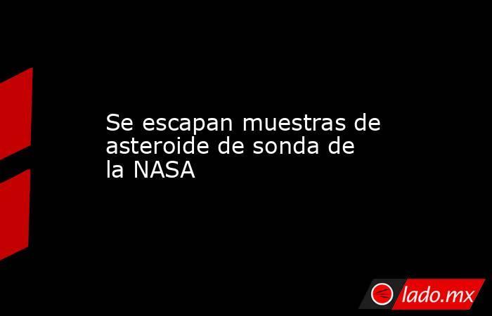 Se escapan muestras de asteroide de sonda de la NASA. Noticias en tiempo real