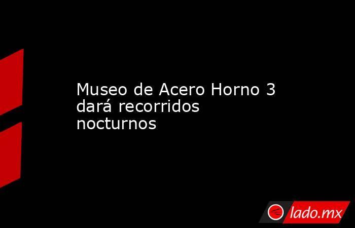 Museo de Acero Horno 3 dará recorridos nocturnos. Noticias en tiempo real