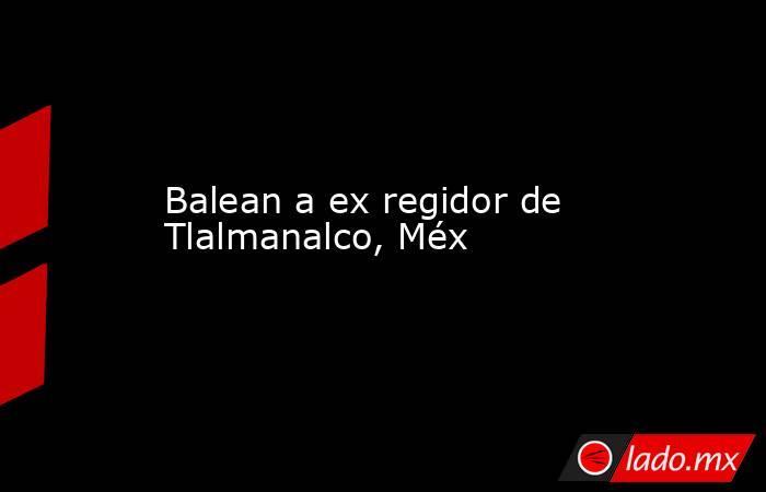Balean a ex regidor de Tlalmanalco, Méx. Noticias en tiempo real