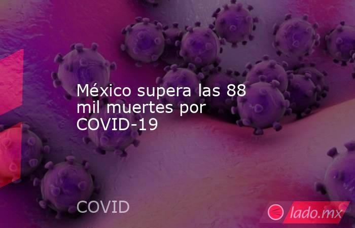 México supera las 88 mil muertes por COVID-19. Noticias en tiempo real