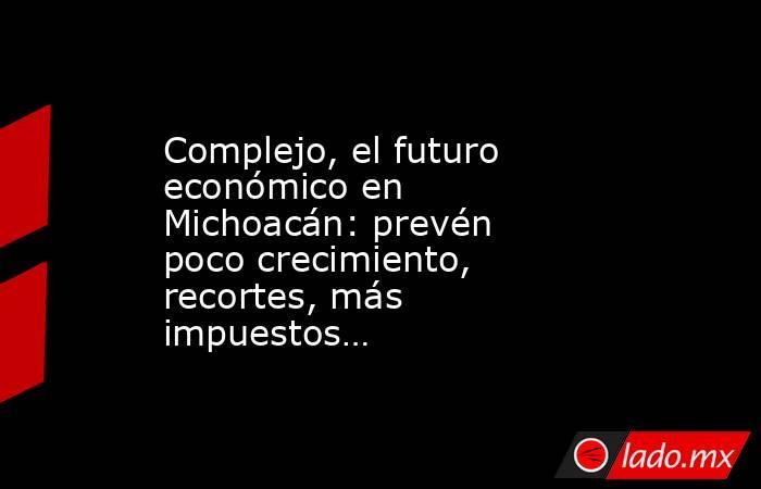Complejo, el futuro económico en Michoacán: prevén poco crecimiento, recortes, más impuestos…. Noticias en tiempo real