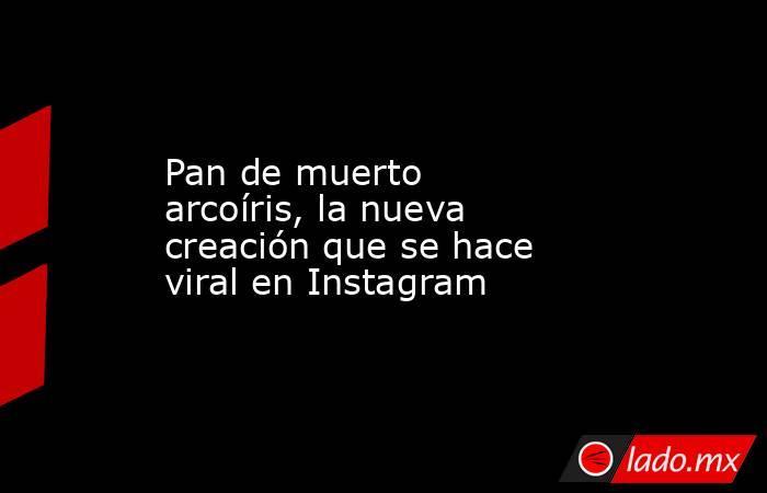 Pan de muerto arcoíris, la nueva creación que se hace viral en Instagram. Noticias en tiempo real