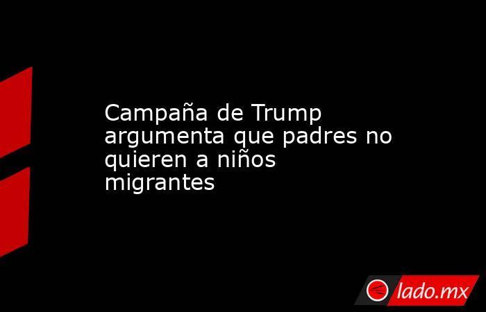 Campaña de Trump argumenta que padres no quieren a niños migrantes. Noticias en tiempo real