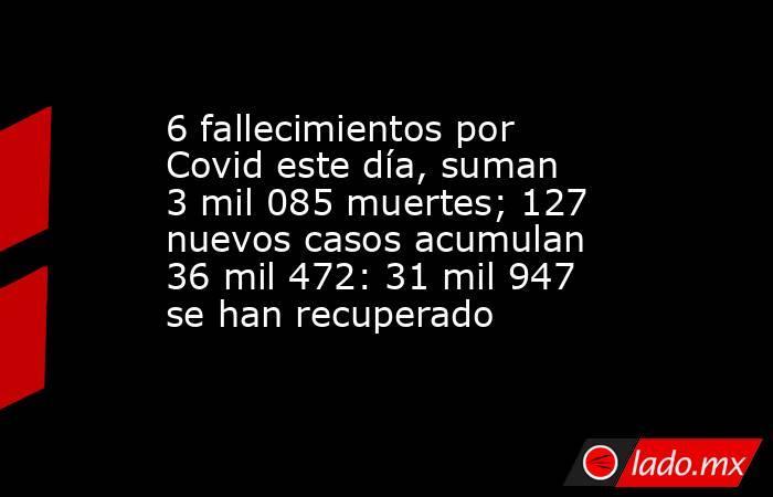 6 fallecimientos por Covid este día, suman 3 mil 085 muertes; 127 nuevos casos acumulan 36 mil 472: 31 mil 947 se han recuperado. Noticias en tiempo real