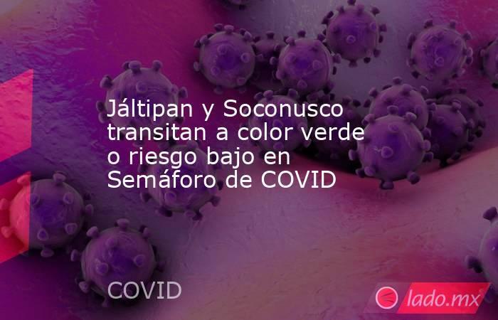 Jáltipan y Soconusco transitan a color verde o riesgo bajo en Semáforo de COVID. Noticias en tiempo real