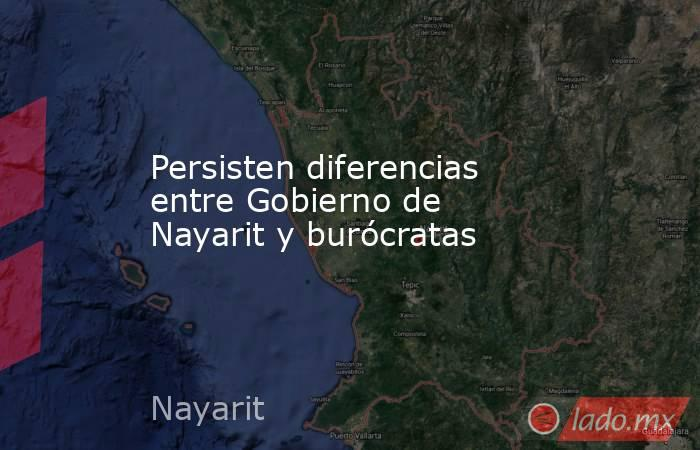 Persisten diferencias entre Gobierno de Nayarit y burócratas. Noticias en tiempo real