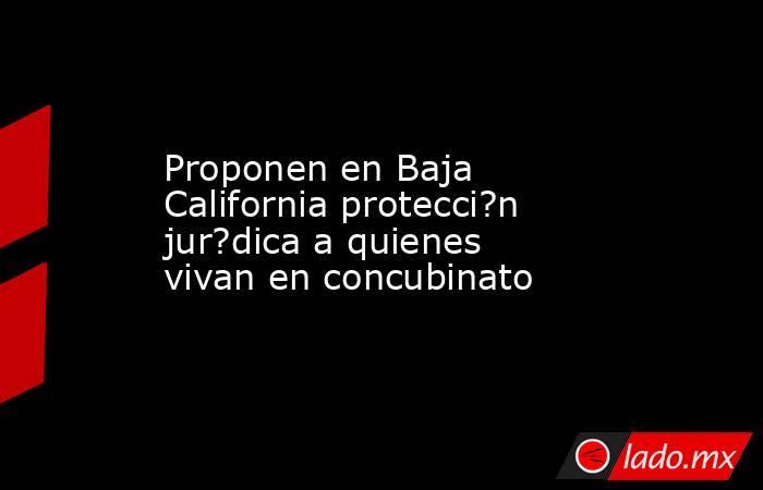 Proponen en Baja California protecci?n jur?dica a quienes vivan en concubinato. Noticias en tiempo real