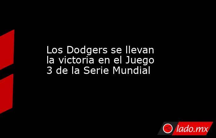 Los Dodgers se llevan la victoria en el Juego 3 de la Serie Mundial. Noticias en tiempo real