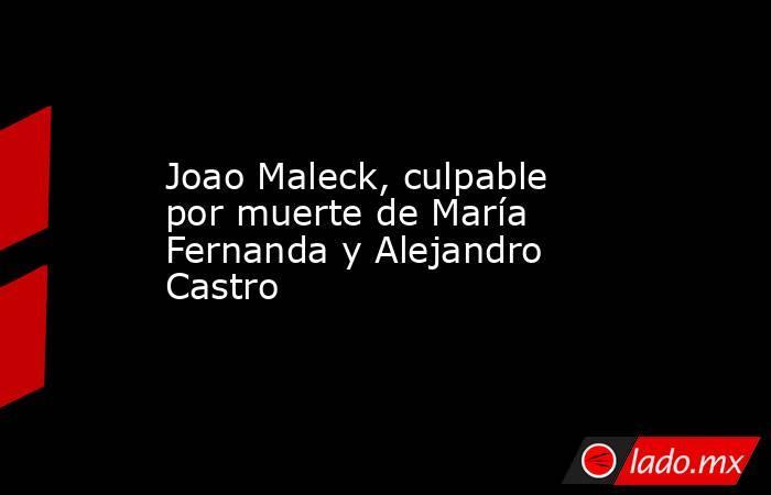 Joao Maleck, culpable por muerte de María Fernanda y Alejandro Castro. Noticias en tiempo real