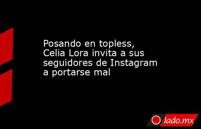 Posando en topless, Celia Lora invita a sus seguidores de Instagram a portarse mal. Noticias en tiempo real