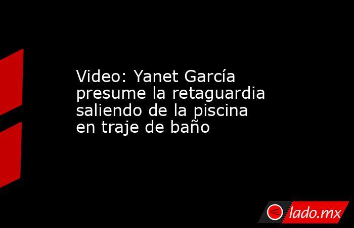 Video: Yanet García presume la retaguardia saliendo de la piscina en traje de baño. Noticias en tiempo real