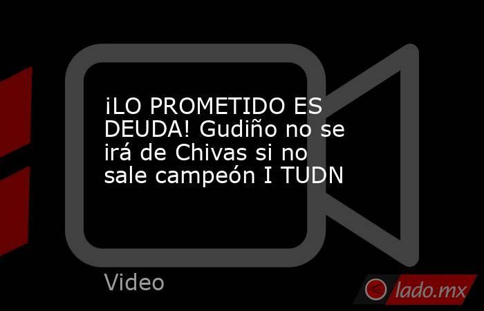 ¡LO PROMETIDO ES DEUDA! Gudiño no se irá de Chivas si no sale campeón I TUDN. Noticias en tiempo real