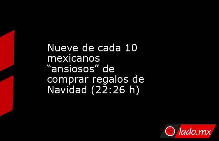 """Nueve de cada 10 mexicanos """"ansiosos"""" de comprar regalos de Navidad (22:26 h). Noticias en tiempo real"""