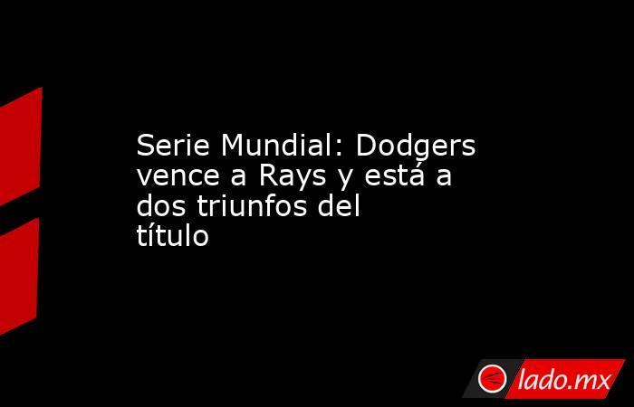 Serie Mundial: Dodgers vence a Rays y está a dos triunfos del título. Noticias en tiempo real