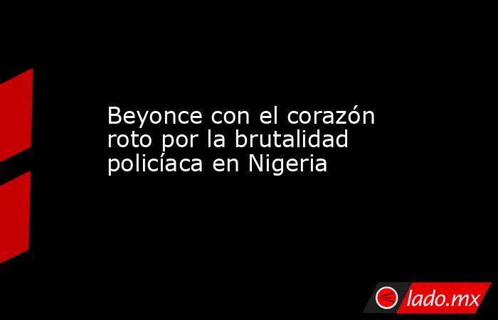 Beyonce con el corazón roto por la brutalidad policíaca en Nigeria. Noticias en tiempo real