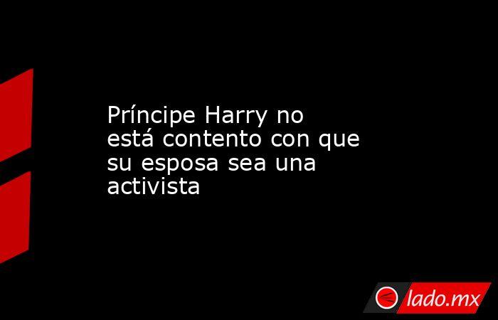 Príncipe Harry no está contento con que su esposa sea una activista. Noticias en tiempo real