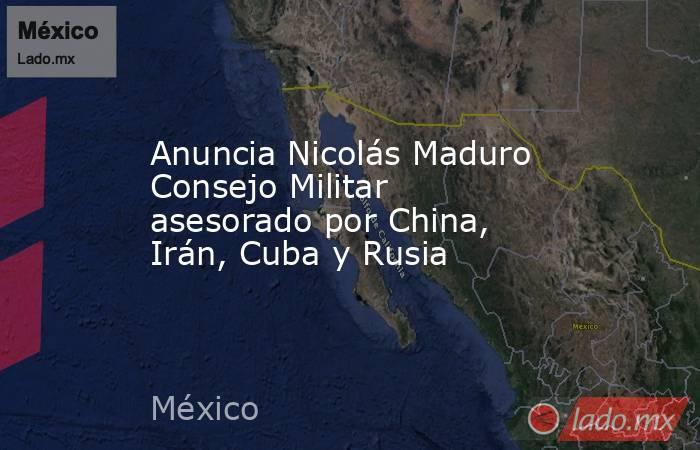 Anuncia Nicolás Maduro Consejo Militar asesorado por China, Irán, Cuba y Rusia. Noticias en tiempo real