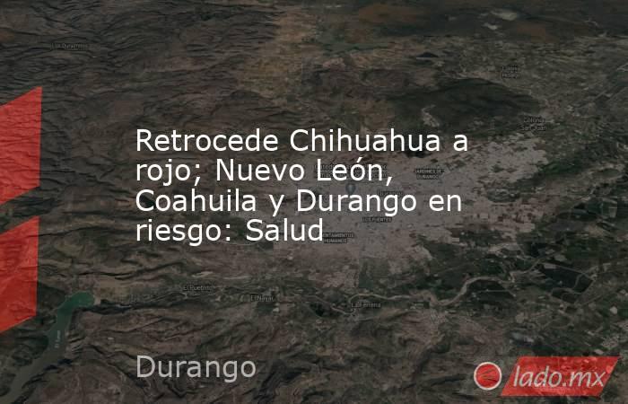 Retrocede Chihuahua a rojo; Nuevo León, Coahuila y Durango en riesgo: Salud. Noticias en tiempo real