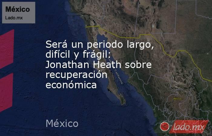 Será un periodo largo, difícil y frágil: Jonathan Heath sobre recuperación económica. Noticias en tiempo real