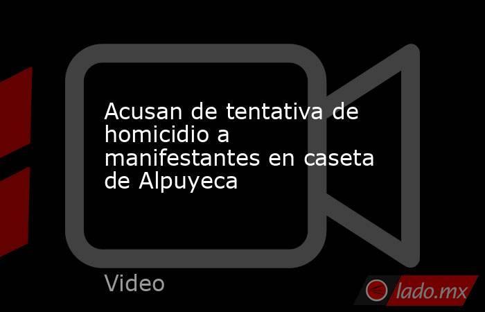 Acusan de tentativa de homicidio a manifestantes en caseta de Alpuyeca. Noticias en tiempo real