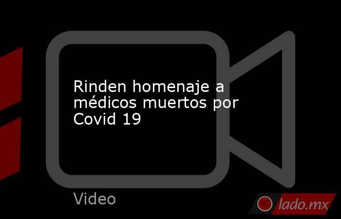 Rinden homenaje a médicos muertos por Covid 19. Noticias en tiempo real