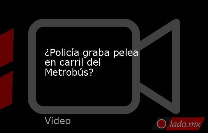 ¿Policía graba pelea en carril del Metrobús?. Noticias en tiempo real